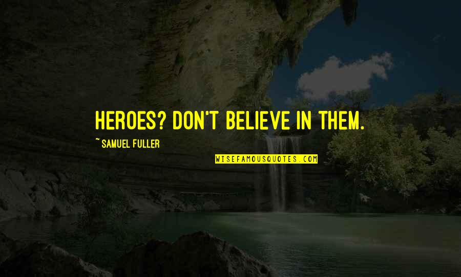 God Talk To Me Quotes By Samuel Fuller: Heroes? Don't believe in them.