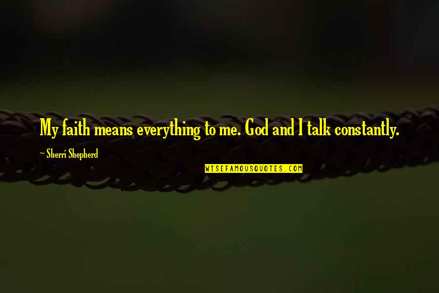 God Talk To Me Quotes By Sherri Shepherd: My faith means everything to me. God and