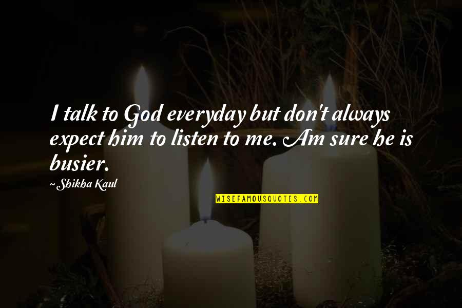 God Talk To Me Quotes By Shikha Kaul: I talk to God everyday but don't always