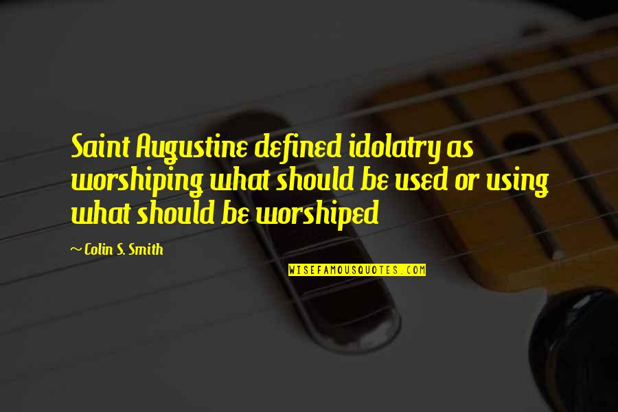 God Using You Quotes By Colin S. Smith: Saint Augustine defined idolatry as worshiping what should