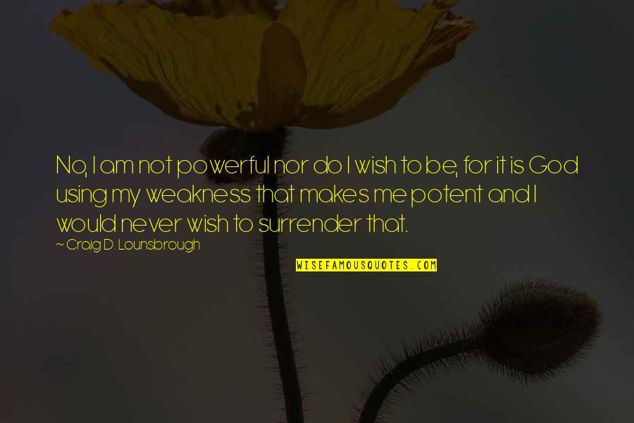 God Using You Quotes By Craig D. Lounsbrough: No, I am not powerful nor do I