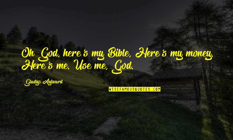 God Using You Quotes By Gladys Aylward: Oh God, here's my Bible, Here's my money.