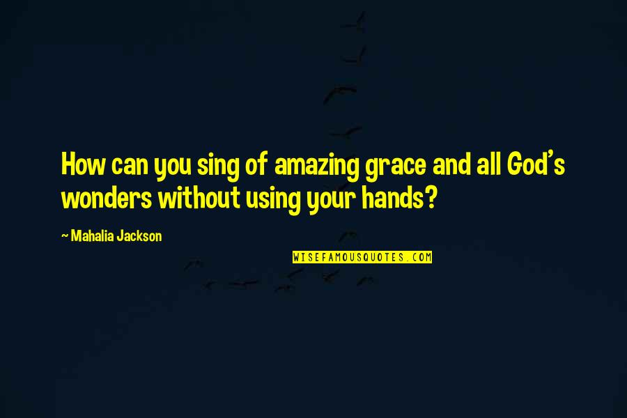 God Using You Quotes By Mahalia Jackson: How can you sing of amazing grace and