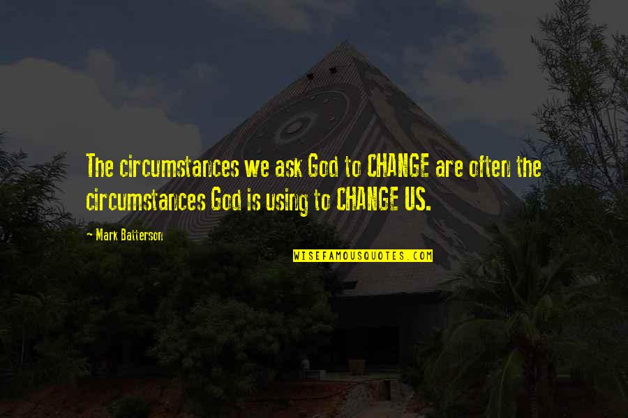 God Using You Quotes By Mark Batterson: The circumstances we ask God to CHANGE are