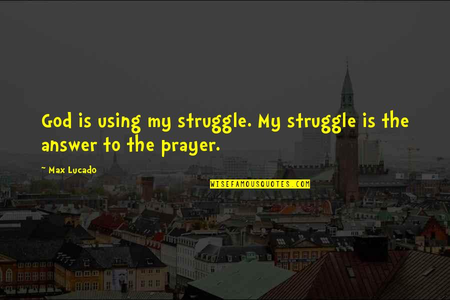 God Using You Quotes By Max Lucado: God is using my struggle. My struggle is