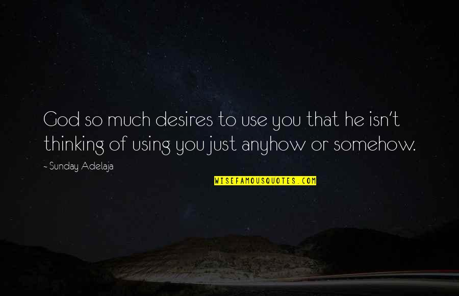 God Using You Quotes By Sunday Adelaja: God so much desires to use you that