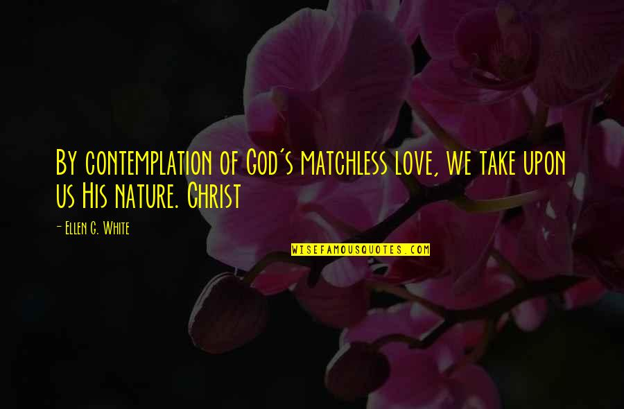God Vs Nature Quotes By Ellen G. White: By contemplation of God's matchless love, we take