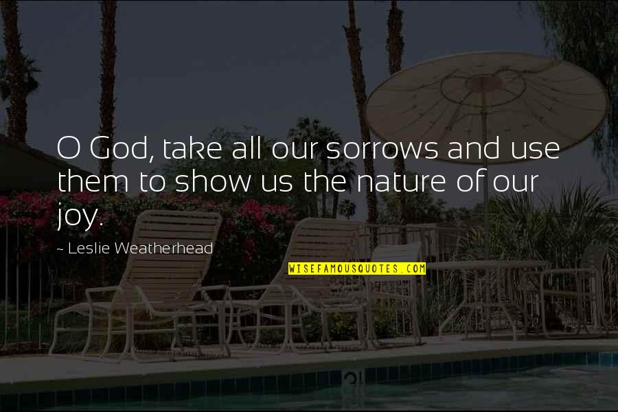 God Vs Nature Quotes By Leslie Weatherhead: O God, take all our sorrows and use