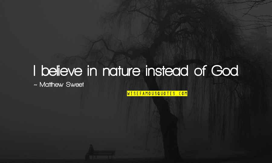 God Vs Nature Quotes By Matthew Sweet: I believe in nature instead of God.