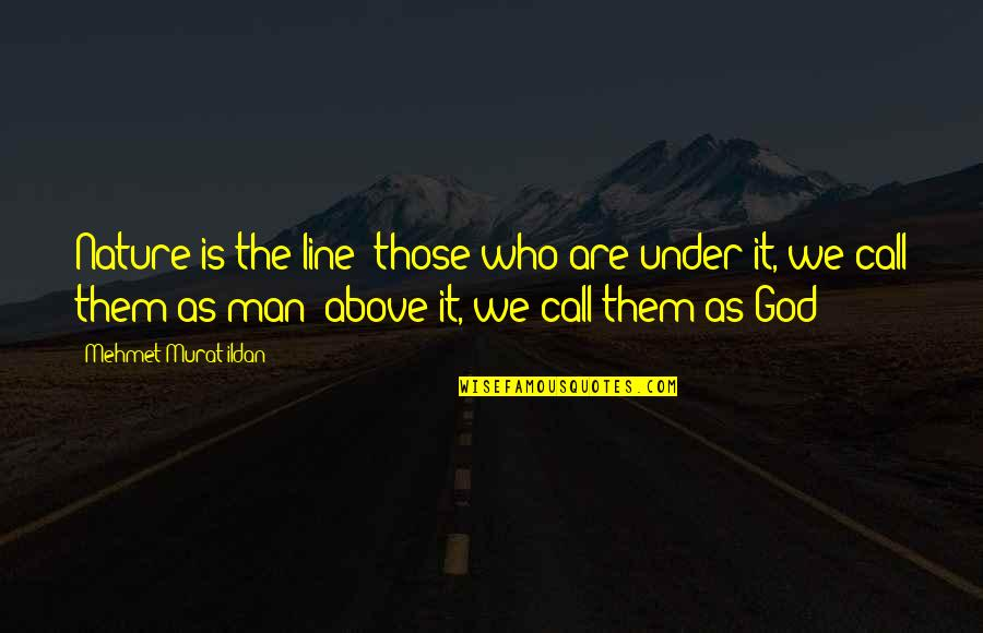 God Vs Nature Quotes By Mehmet Murat Ildan: Nature is the line; those who are under