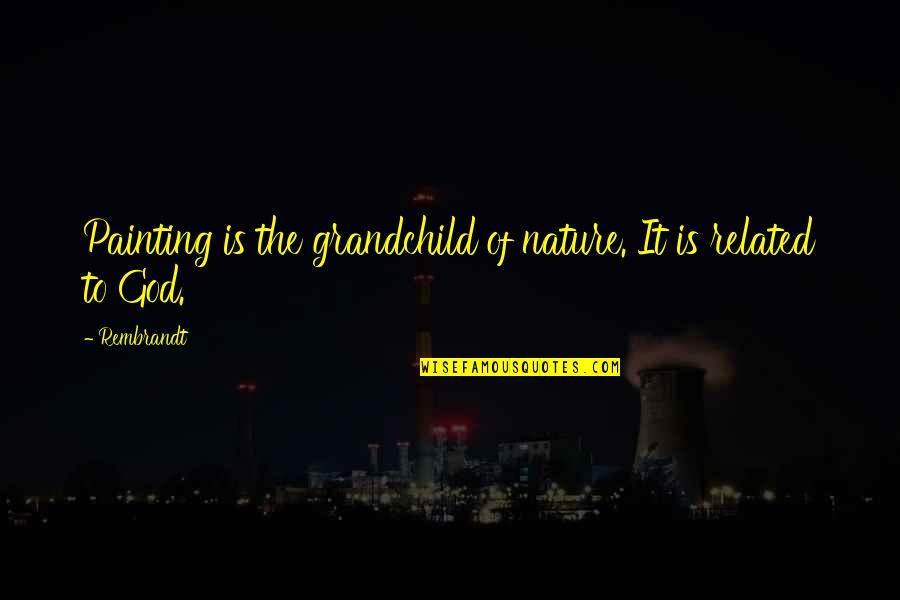 God Vs Nature Quotes By Rembrandt: Painting is the grandchild of nature. It is