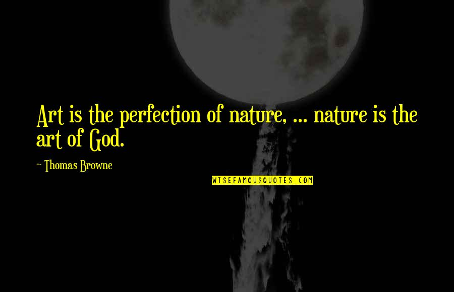 God Vs Nature Quotes By Thomas Browne: Art is the perfection of nature, ... nature