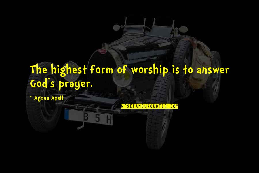 God Will Answer You Quotes By Agona Apell: The highest form of worship is to answer