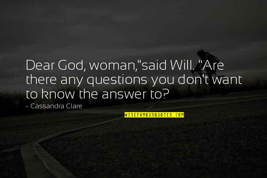 "God Will Answer You Quotes By Cassandra Clare: Dear God, woman,""said Will. ""Are there any questions"