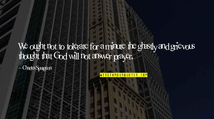 God Will Answer You Quotes By Charles Spurgeon: We ought not to tolerate for a minute