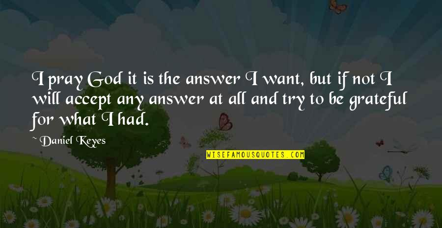 God Will Answer You Quotes By Daniel Keyes: I pray God it is the answer I