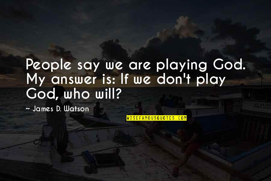 God Will Answer You Quotes By James D. Watson: People say we are playing God. My answer