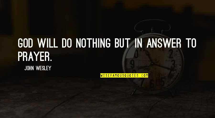 God Will Answer You Quotes By John Wesley: God will do nothing but in answer to