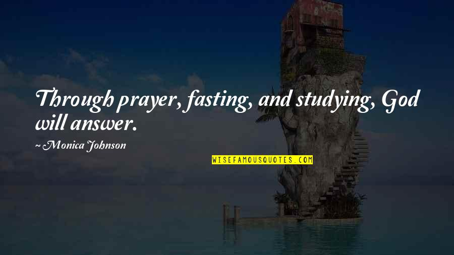God Will Answer You Quotes By Monica Johnson: Through prayer, fasting, and studying, God will answer.