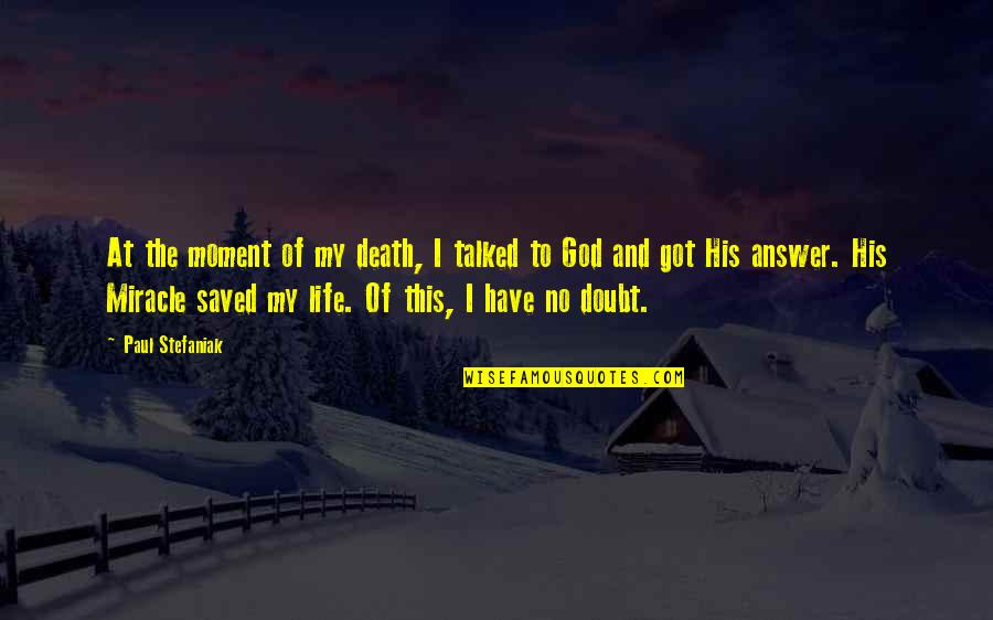 God Will Answer You Quotes By Paul Stefaniak: At the moment of my death, I talked