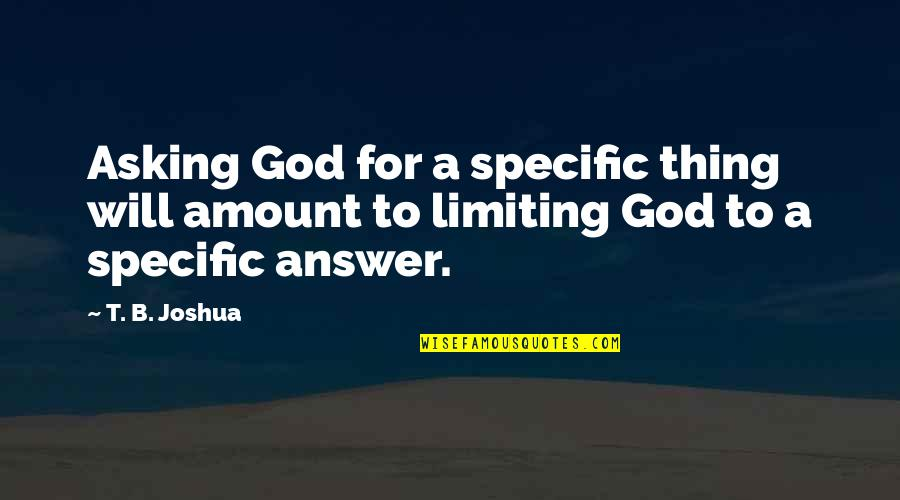God Will Answer You Quotes By T. B. Joshua: Asking God for a specific thing will amount