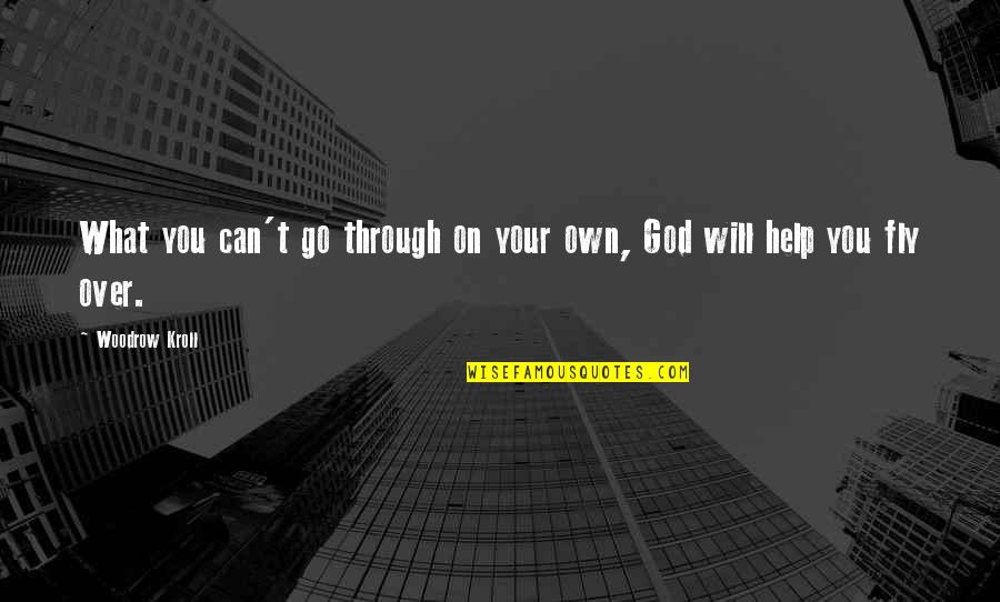 God Will Help You Through Quotes By Woodrow Kroll: What you can't go through on your own,
