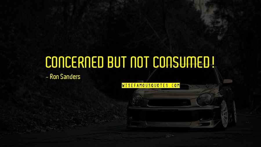 God With Verses Quotes By Ron Sanders: CONCERNED BUT NOT CONSUMED!