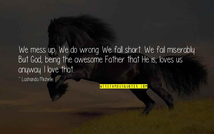 God You Are Awesome Quotes By Lashanda Michelle: We mess up. We do wrong. We fall