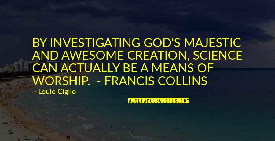 God You Are Awesome Quotes By Louie Giglio: BY INVESTIGATING GOD'S MAJESTIC AND AWESOME CREATION, SCIENCE