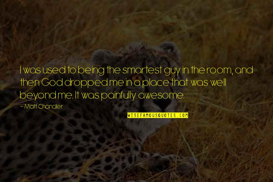God You Are Awesome Quotes By Matt Chandler: I was used to being the smartest guy