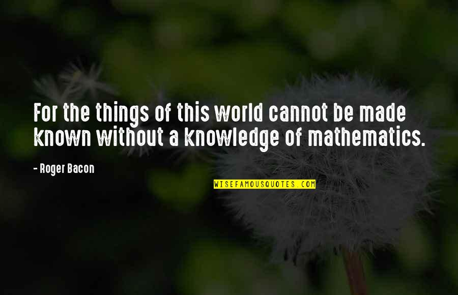 Godding Quotes By Roger Bacon: For the things of this world cannot be