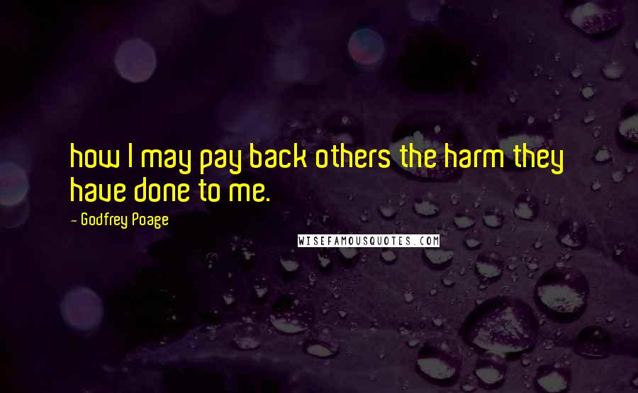Godfrey Poage quotes: how I may pay back others the harm they have done to me.