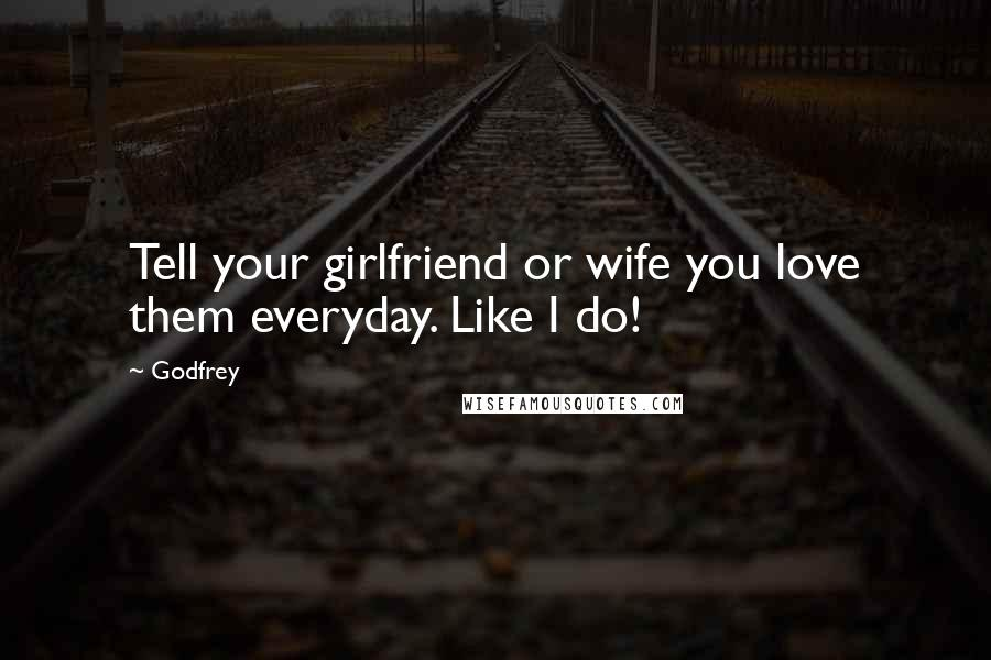 Godfrey quotes: Tell your girlfriend or wife you love them everyday. Like I do!
