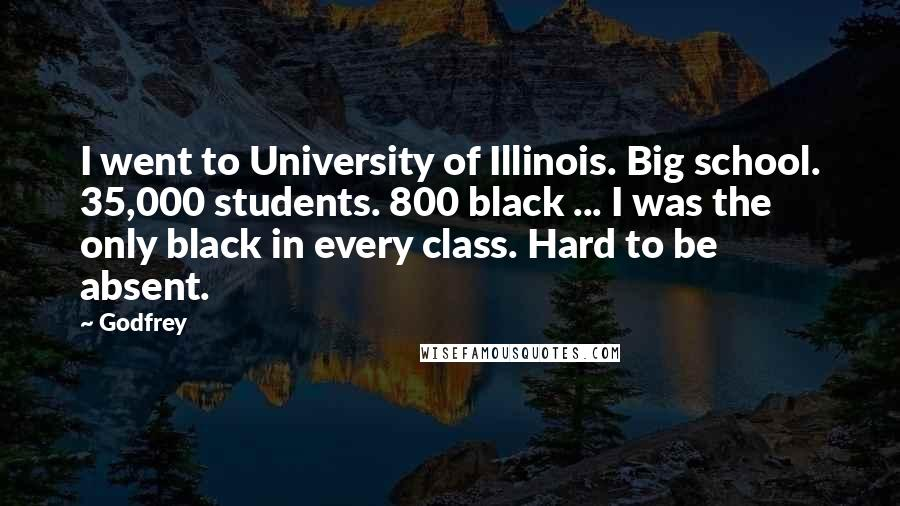 Godfrey quotes: I went to University of Illinois. Big school. 35,000 students. 800 black ... I was the only black in every class. Hard to be absent.