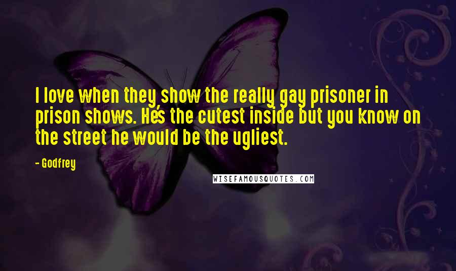 Godfrey quotes: I love when they show the really gay prisoner in prison shows. He's the cutest inside but you know on the street he would be the ugliest.