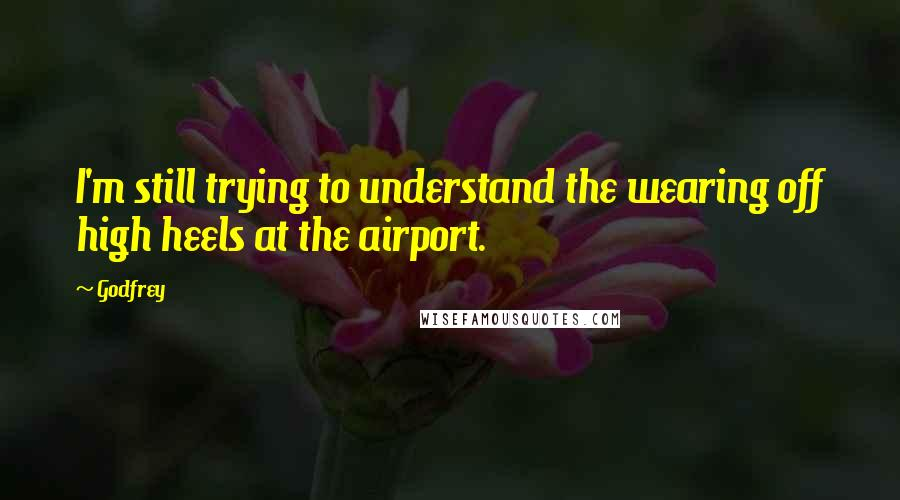 Godfrey quotes: I'm still trying to understand the wearing off high heels at the airport.