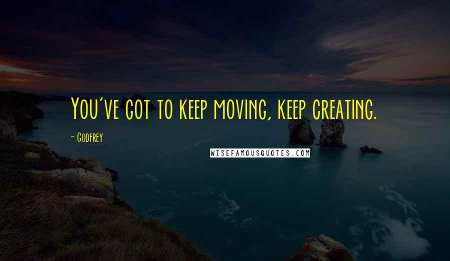 Godfrey quotes: You've got to keep moving, keep creating.