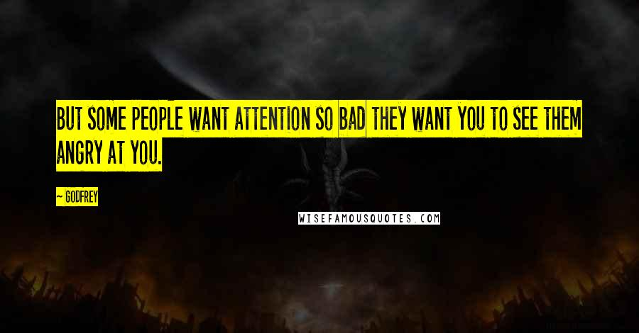 Godfrey quotes: But some people want attention so bad they want you to see them angry at you.
