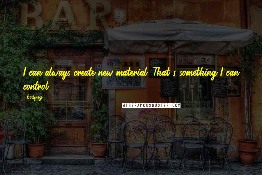 Godfrey quotes: I can always create new material. That's something I can control.