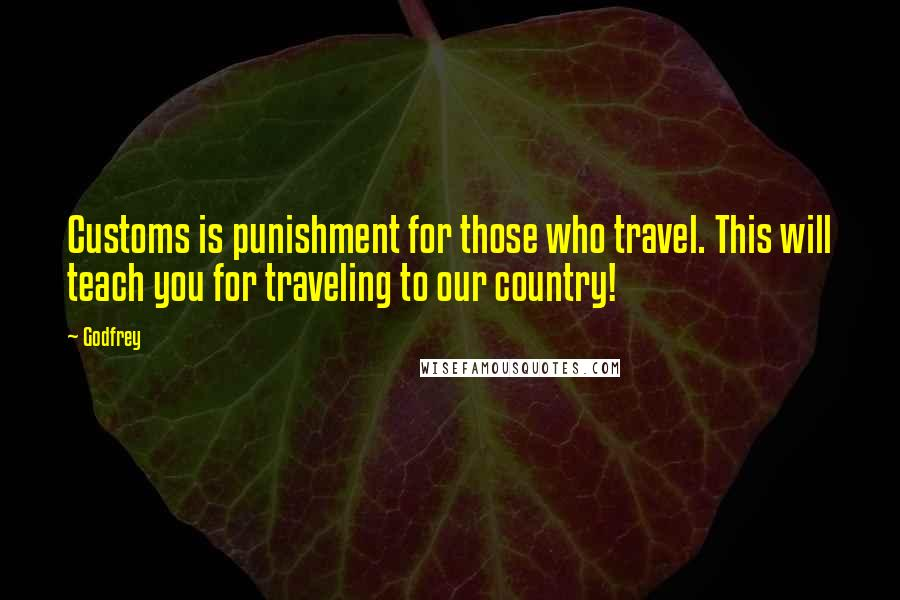 Godfrey quotes: Customs is punishment for those who travel. This will teach you for traveling to our country!