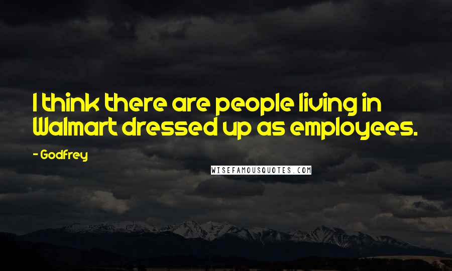 Godfrey quotes: I think there are people living in Walmart dressed up as employees.