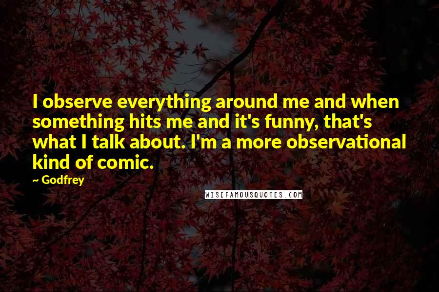 Godfrey quotes: I observe everything around me and when something hits me and it's funny, that's what I talk about. I'm a more observational kind of comic.