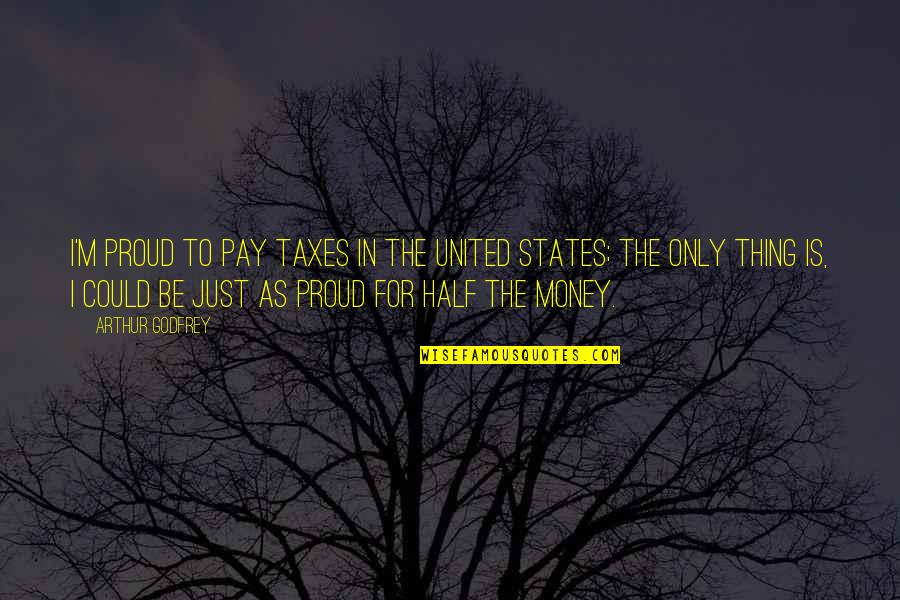 Godfrey Quotes By Arthur Godfrey: I'm proud to pay taxes in the United