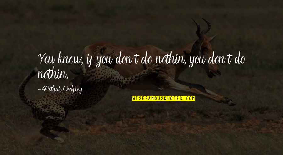 Godfrey Quotes By Arthur Godfrey: You know, if you don't do nothin, you