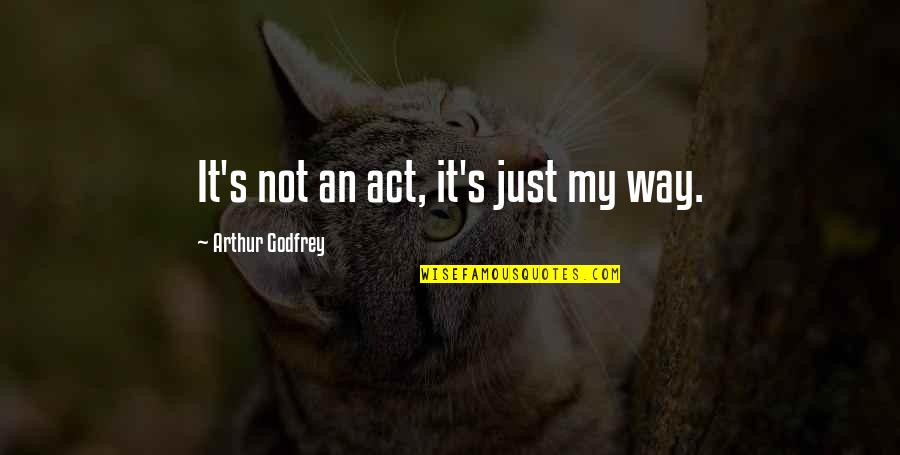 Godfrey Quotes By Arthur Godfrey: It's not an act, it's just my way.