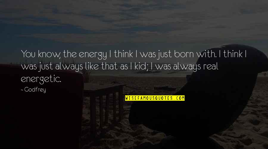 Godfrey Quotes By Godfrey: You know, the energy I think I was