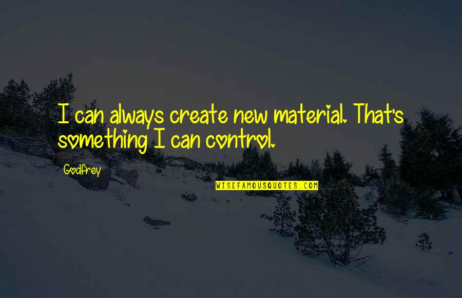 Godfrey Quotes By Godfrey: I can always create new material. That's something