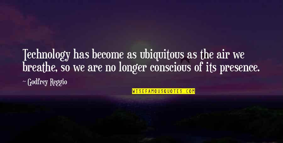 Godfrey Quotes By Godfrey Reggio: Technology has become as ubiquitous as the air