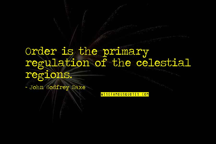 Godfrey Quotes By John Godfrey Saxe: Order is the primary regulation of the celestial