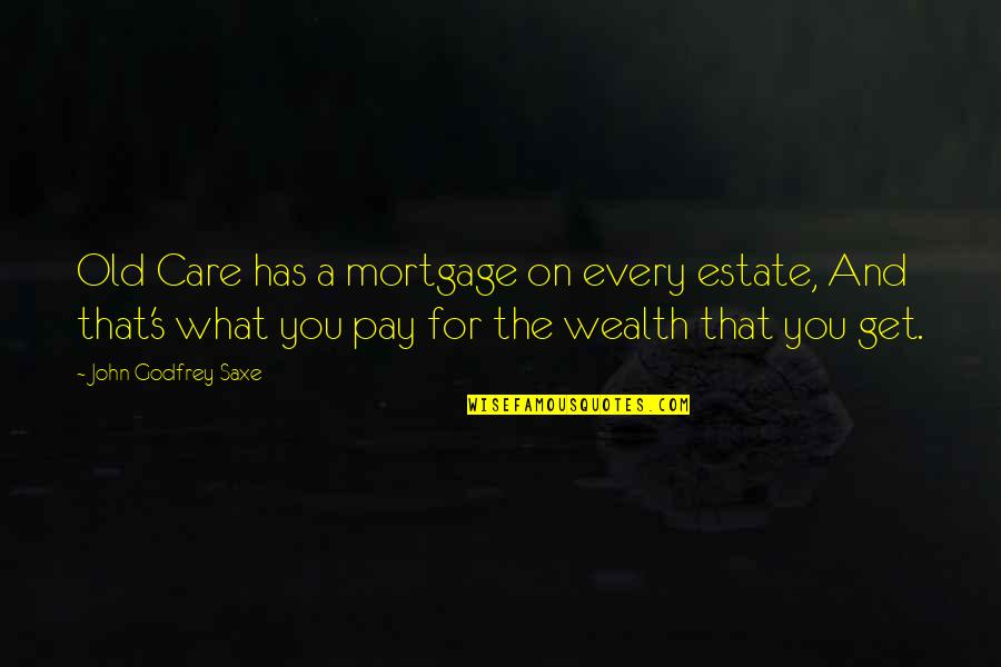 Godfrey Quotes By John Godfrey Saxe: Old Care has a mortgage on every estate,